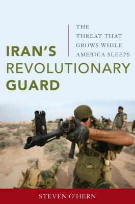 Iran's Revolutionary Guard: The Threat That Grows While America Sleeps, O'hern, Steven