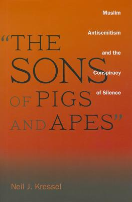 """The Sons of Pigs and Apes"": Muslim Antisemitism and the Conspiracy of Silence, Kressel, Neil J."