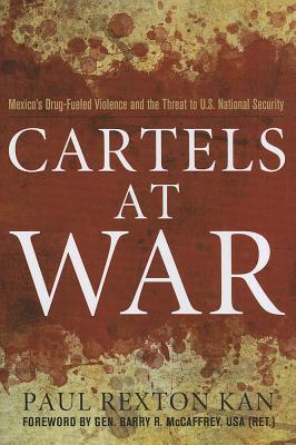 Cartels at War: Mexico's Drug-Fueled Violence and the Threat to U.S. National Security, Kan, Paul Rexton; McCaffrey, Gen. Barry R.
