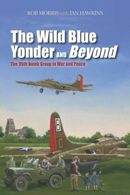 The Wild Blue Yonder and Beyond: The 95th Bomb Group in War and Peace, Rob Morris