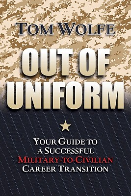 Out of Uniform: Your Guide to a Successful Military-to-Civilian Career Transition, Wolfe, Thomas