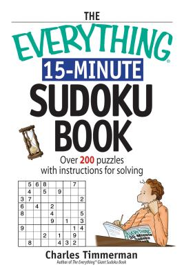 The Everything 15-Minute Sudoku Book: Over 200 Puzzles With Instructions for Solving (Everything: Sports and Hobbies), Timmerman, Charles