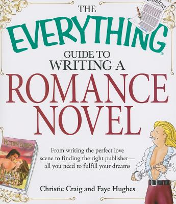 Image for The Everything Guide to Writing a Romance Novel: From writing the perfect love scene to finding the right publisher--All you need to fulfill your dreams