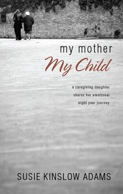 Image for My Mother My Child: A Care Giving Daughter Shares Her Emotional Eight Year Journey