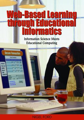 Web-Based Learning through Educational Informatics: Information Science Meets Educational Computing, Nigel Ford