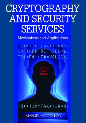 Cryptography and Security Services: Mechanisms and Applications, Manuel Mogollon
