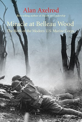 Miracle at Belleau Wood: The Birth of the Modern U.S. Marine Corps, Alan Axelrod