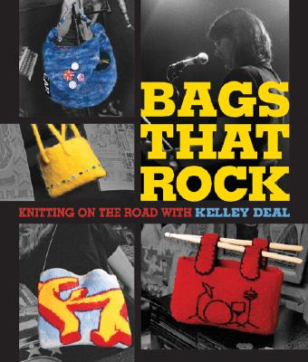 Bags That Rock: Knitting on the Road with Kelley Deal, Deal, Kelley