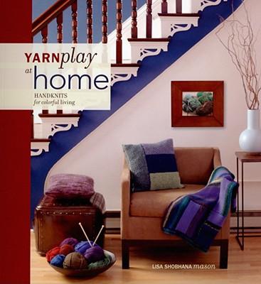 """Yarn Play at Home: Handknits for Colorful Living, """"Mason, Lisa Shobhana"""""""