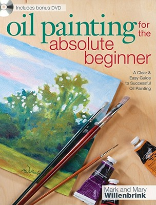 Oil Painting For The Absolute Beginner: A Clear & Easy Guide to Successful Oil Painting (Art for the Absolute Beginner), Mark and Mary Willenbrink