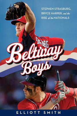 Image for Beltway Boys: Stephen Strasburg, Bryce Harper, and the Rise of the Nationals