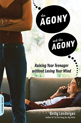 The Agony and the Agony: Raising Your Teenager without Losing Your Mind, Betty Londergan