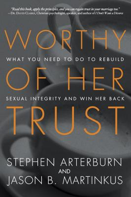 Image for Worthy of Her Trust: What You Need to Do to Rebuild Sexual Integrity and Win Her Back