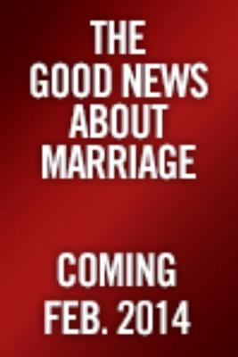 Image for The Good News About Marriage: Debunking Discouraging Myths about Marriage and Divorce
