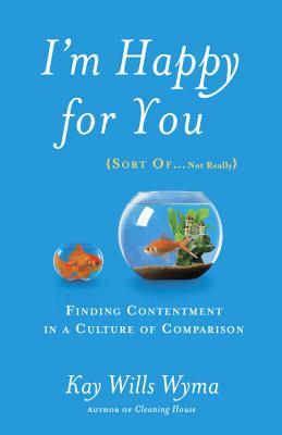 Image for I'm Happy for You (Sort Of...Not Really): Finding Contentment in a Culture of Comparison