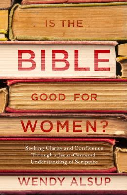 Image for Is the Bible Good for Women?: Finding Clarity and Confidence Through a Jesus-Centered Understanding of Scripture