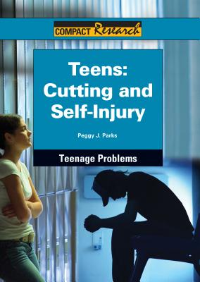 Teens: Cutting and Self-injury (Compact Research: Teenage Problems), Peggy J. Parks