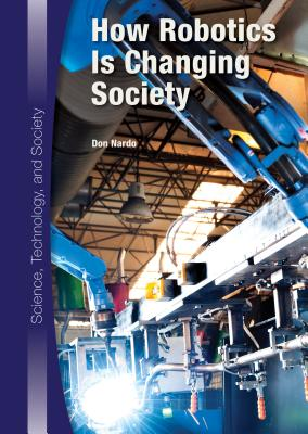 How Robotics Is Changing Society (Science, Technology, and Society), Don Nardo