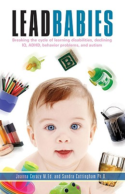 Lead Babies: Breaking the Cycle of Learning Disabilities, Declining IQ, ADHD, Behavior Problems, and Autism, Cerazy MEd, Joanna; Cottingham PhD, Sandra