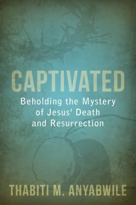 Image for Captivated: Beholding the Mystery of Jesus Death and Resurrection