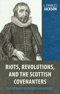 Image for Riots, Revolutions, and the Scottish Covenanters: The Work of Alexander Henderson