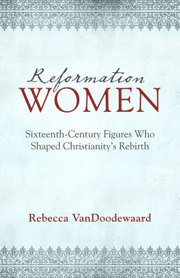 Image for Reformation Women: Sixteenth-Century Figures Who Shaped Christianity's Rebirth