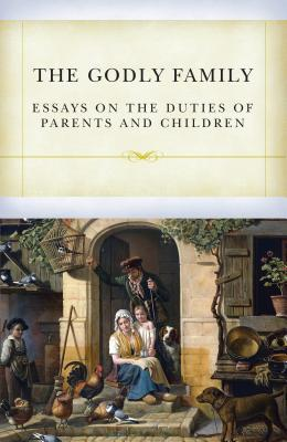 Image for The Godly Family: Essays on the Duties of Parents and Children