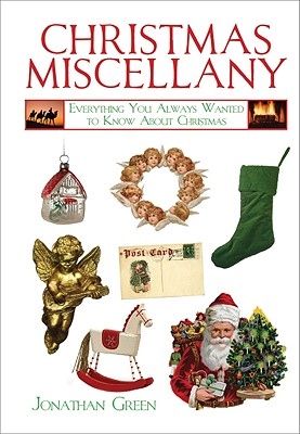 Christmas Miscellany: Everything You Always Wanted to Know About Christmas, Jonathan Green