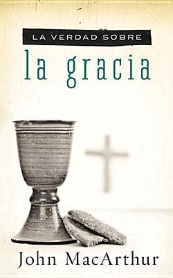La verdad sobre la gracia (Spanish Edition), MacArthur, John F.