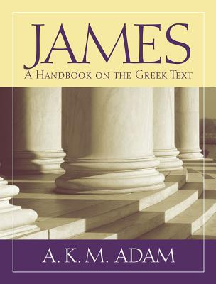 James: A Handbook on the Greek Text (Baylor Handbook on the Greek New Testament), A. K. M. Adam