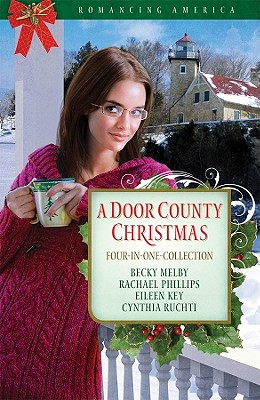 A Door County Christmas: Four Romances Warm Hearts in Wisconsin's Version of Cape Cod (Romancing America), Becky Melby, Eileen Key, Rachael Phillips, Cynthia Ruchti