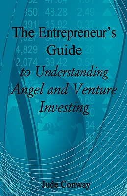 The Entrepreneur's Guide to Understanding Angel and Venture Investing, Conway, Jude