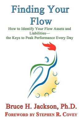 Finding Your Flow - How to Identify Your Flow Assets and Liabilities - The Keys to Peak Performance Every Day, Jackson, Bruce H.