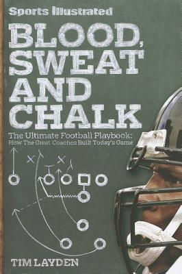 Image for Sports Illustrated Blood, Sweat and Chalk: The Ultimate Football Playbook: How the Great Coaches Built Today's Game