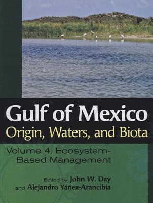 Image for Gulf of Mexico Origin, Waters, and Biota: Volume 4, Ecosystem-Based Management (Harte Research Institute for Gulf of Mexico Studies Series, Sponsored ... Studies, Texas A&M University-Corpus Christi)