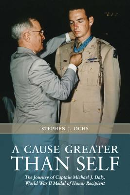 A Cause Greater than Self: The Journey of Captain Michael J. Daly, World War II Medal of Honor Recipient (Williams-Ford Texas A&M University Military History Series), Stephen J. Ochs  (Author)