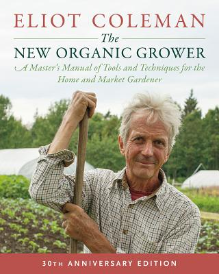 Image for The New Organic Grower, 3rd Edition: A Master's Manual of Tools and Techniques for the Home and Market Gardener, 30th Anniversary Edition