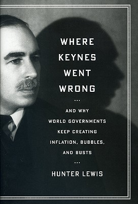 Where Keynes Went Wrong: And Why World Governments Keep Creating Inflation, Bubbles, and Busts, Lewis, Hunter