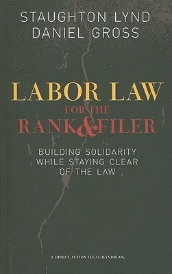 Labor Law for the Rank and Filer: Building Solidarity While Staying Clear of the Law (PM Press), Lynd, Staughton; Gross, Daniel