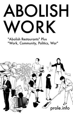 "Image for Abolish Work: ""Abolish Restaurants"" Plus ""Work, Community, Politics, War"