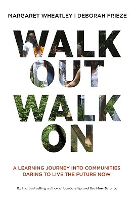 Walk Out Walk On: A Learning Journey into Communities Daring to Live the Future Now, Wheatley, Margaret J.; Frieze, Deborah