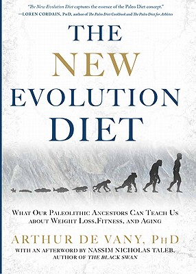 The New Evolution Diet: What Our Paleolithic Ancestors Can Teach Us about Weight Loss, Fitness, and Aging, Arthur De Vany