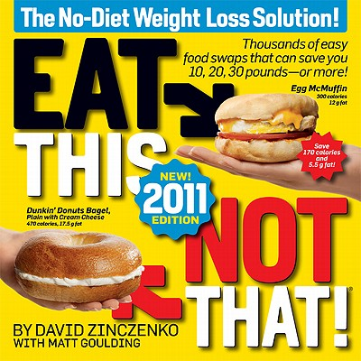 Eat This, Not That! 2011: Thousands of easy food swaps that can save you 10, 20, 30 pounds--or more!, David Zinczenko, Matt Goulding