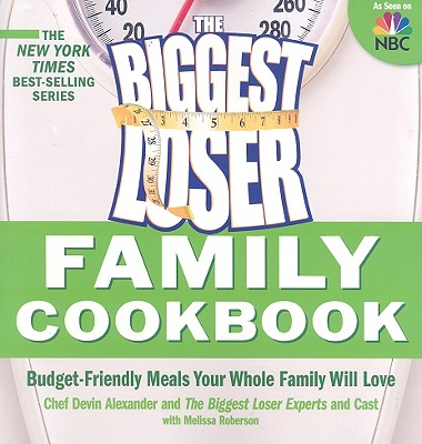 Biggest Loser Family Cookbook: Budget-Friendly Meals Your Whole Family Will Love, Devin Alexander, Biggest Loser Experts and Cast, Melissa Roberson