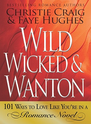 WILD, WICKED & WANTON 101 WAYS TO LOVE LIKE YOU'RE IN A ROMANCE NOVEL, CRAIG & HUGHES