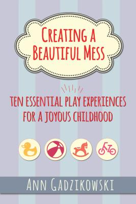 Image for Creating a Beautiful Mess: Ten Essential Play Experiences for a Joyous Childhood