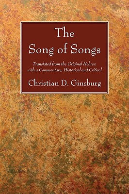 The Song of Songs: Translated from the Original Hebrew with a Commentary, Historical and Critical, Christian D. Ginsburg
