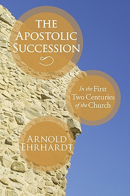 The Apostolic Succession: In the First Two Centuries of the Church, Arnold Ehrhardt