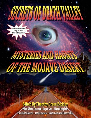 Secrets Of Death Valley: Mysteries And Haunts Of The Mojave Desert (Includes Full Text of I Rode In A Flying Saucer), Timothy Green Beckley; Regan Lee; Diane Tessman; Paul Dale Roberts; Adam Gorightly; Cactus Jim; Tim R. Swartz; Joe Parzanese