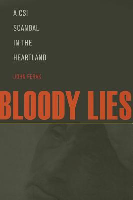 Bloody Lies: A CSI Scandal in the Heartland, John Ferak